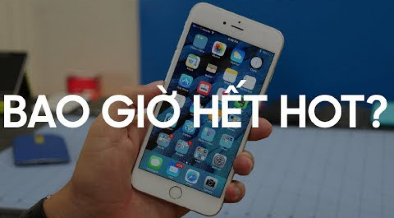 iPhone 6S: Bao giờ sẽ hết HOT?